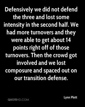 Lynn Plett  - Defensively we did not defend the three and lost some intensity in the second half. We had more turnovers and they were able to get about 14 points right off of those turnovers. Then the crowd got involved and we lost composure and spaced out on our transition defense.