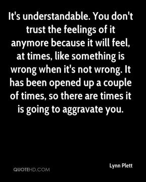 Lynn Plett  - It's understandable. You don't trust the feelings of it anymore because it will feel, at times, like something is wrong when it's not wrong. It has been opened up a couple of times, so there are times it is going to aggravate you.