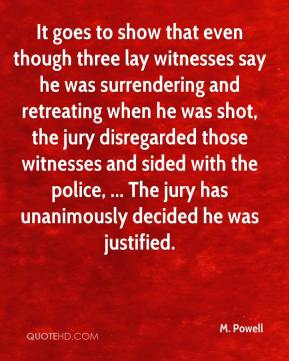 M. Powell  - It goes to show that even though three lay witnesses say he was surrendering and retreating when he was shot, the jury disregarded those witnesses and sided with the police, ... The jury has unanimously decided he was justified.