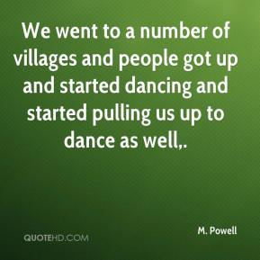 M. Powell  - We went to a number of villages and people got up and started dancing and started pulling us up to dance as well.