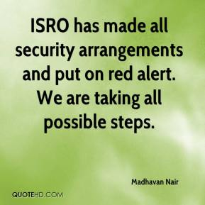 Madhavan Nair  - ISRO has made all security arrangements and put on red alert. We are taking all possible steps.