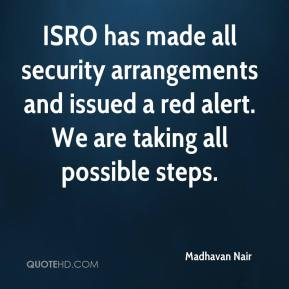 Madhavan Nair  - ISRO has made all security arrangements and issued a red alert. We are taking all possible steps.