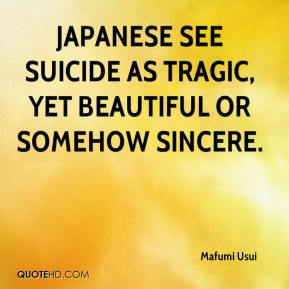 Mafumi Usui  - Japanese see suicide as tragic, yet beautiful or somehow sincere.