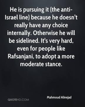 Mahmoud Alinejad  - He is pursuing it (the anti-Israel line) because he doesn't really have any choice internally. Otherwise he will be sidelined. It's very hard, even for people like Rafsanjani, to adopt a more moderate stance.
