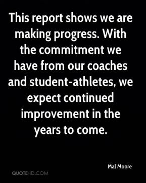Mal Moore  - This report shows we are making progress. With the commitment we have from our coaches and student-athletes, we expect continued improvement in the years to come.