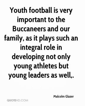 Malcolm Glazer  - Youth football is very important to the Buccaneers and our family, as it plays such an integral role in developing not only young athletes but young leaders as well.