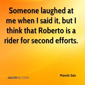 Manolo Saiz  - Someone laughed at me when I said it, but I think that Roberto is a rider for second efforts.