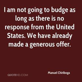 I am not going to budge as long as there is no response from the United States. We have already made a generous offer.