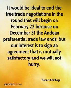 Manuel Chiriboga  - It would be ideal to end the free trade negotiations in the round that will begin on February 22 because on December 31 the Andean preferential trade law ends, but our interest is to sign an agreement that is mutually satisfactory and we will not hurry.