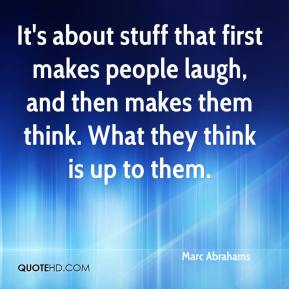 Marc Abrahams  - It's about stuff that first makes people laugh, and then makes them think. What they think is up to them.