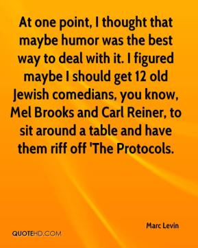 At one point, I thought that maybe humor was the best way to deal with it. I figured maybe I should get 12 old Jewish comedians, you know, Mel Brooks and Carl Reiner, to sit around a table and have them riff off 'The Protocols.