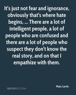 It's just not fear and ignorance, obviously that's where hate begins, ... There are a lot of intelligent people, a lot of people who are confused and there are a lot of people who suspect they don't know the real story, and on that I empathize with them.