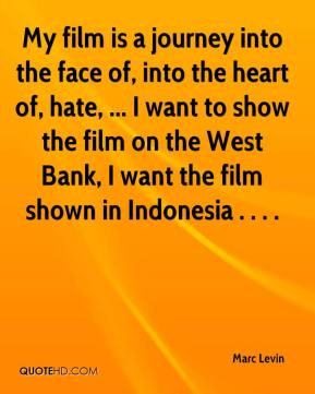 My film is a journey into the face of, into the heart of, hate, ... I want to show the film on the West Bank, I want the film shown in Indonesia . . . .