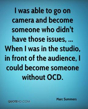 Marc Summers  - I was able to go on camera and become someone who didn't have those issues, ... When I was in the studio, in front of the audience, I could become someone without OCD.
