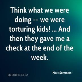 Marc Summers  - Think what we were doing -- we were torturing kids! ... And then they gave me a check at the end of the week.