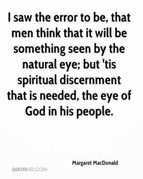 Margaret MacDonald  - I saw the error to be, that men think that it will be something seen by the natural eye; but 'tis spiritual discernment that is needed, the eye of God in his people.
