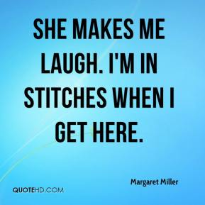 Margaret Miller  - She makes me laugh. I'm in stitches when I get here.