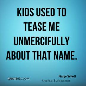 Kids used to tease me unmercifully about that name.