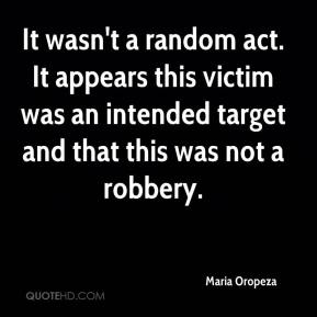 Maria Oropeza  - It wasn't a random act. It appears this victim was an intended target and that this was not a robbery.