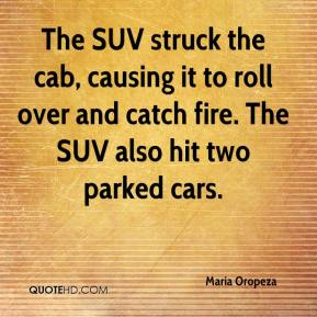 Maria Oropeza  - The SUV struck the cab, causing it to roll over and catch fire. The SUV also hit two parked cars.