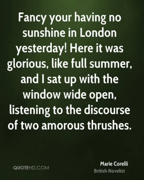 Marie Corelli - Fancy your having no sunshine in London yesterday! Here it was glorious, like full summer, and I sat up with the window wide open, listening to the discourse of two amorous thrushes.