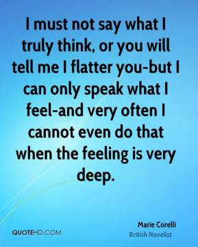 Marie Corelli - I must not say what I truly think, or you will tell me I flatter you-but I can only speak what I feel-and very often I cannot even do that when the feeling is very deep.