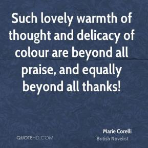 Marie Corelli - Such lovely warmth of thought and delicacy of colour are beyond all praise, and equally beyond all thanks!