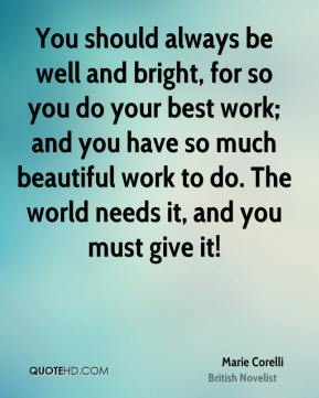 You should always be well and bright, for so you do your best work; and you have so much beautiful work to do. The world needs it, and you must give it!