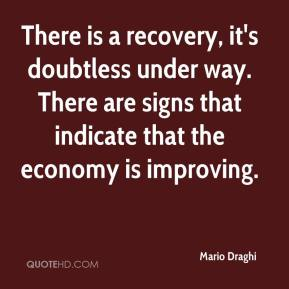 Mario Draghi  - There is a recovery, it's doubtless under way. There are signs that indicate that the economy is improving.