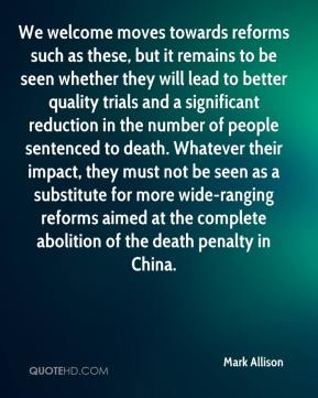 Mark Allison  - We welcome moves towards reforms such as these, but it remains to be seen whether they will lead to better quality trials and a significant reduction in the number of people sentenced to death. Whatever their impact, they must not be seen as a substitute for more wide-ranging reforms aimed at the complete abolition of the death penalty in China.
