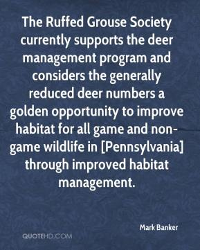 Mark Banker  - The Ruffed Grouse Society currently supports the deer management program and considers the generally reduced deer numbers a golden opportunity to improve habitat for all game and non-game wildlife in [Pennsylvania] through improved habitat management.