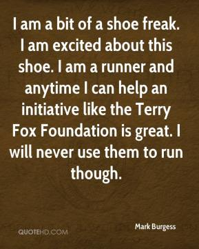 Mark Burgess  - I am a bit of a shoe freak. I am excited about this shoe. I am a runner and anytime I can help an initiative like the Terry Fox Foundation is great. I will never use them to run though.