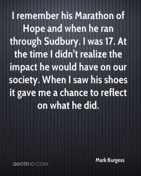 Mark Burgess  - I remember his Marathon of Hope and when he ran through Sudbury. I was 17. At the time I didn't realize the impact he would have on our society. When I saw his shoes it gave me a chance to reflect on what he did.