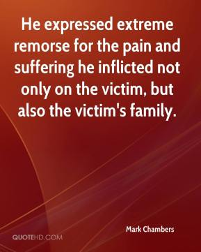 Mark Chambers  - He expressed extreme remorse for the pain and suffering he inflicted not only on the victim, but also the victim's family.