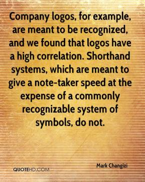 Mark Changizi  - Company logos, for example, are meant to be recognized, and we found that logos have a high correlation. Shorthand systems, which are meant to give a note-taker speed at the expense of a commonly recognizable system of symbols, do not.