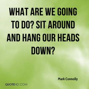 Mark Connolly  - What are we going to do? Sit around and hang our heads down?