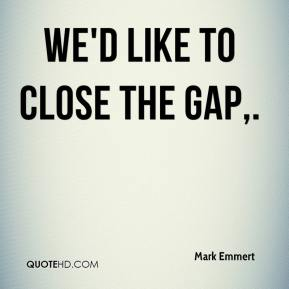 Mark Emmert  - We'd like to close the gap.