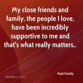 Mark Feehily  - My close friends and family, the people I love, have been incredibly supportive to me and that's what really matters.