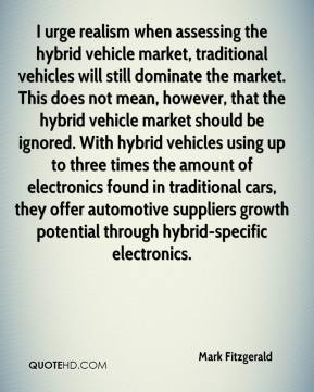 Mark Fitzgerald  - I urge realism when assessing the hybrid vehicle market, traditional vehicles will still dominate the market. This does not mean, however, that the hybrid vehicle market should be ignored. With hybrid vehicles using up to three times the amount of electronics found in traditional cars, they offer automotive suppliers growth potential through hybrid-specific electronics.