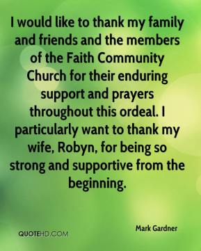 Mark Gardner  - I would like to thank my family and friends and the members of the Faith Community Church for their enduring support and prayers throughout this ordeal. I particularly want to thank my wife, Robyn, for being so strong and supportive from the beginning.