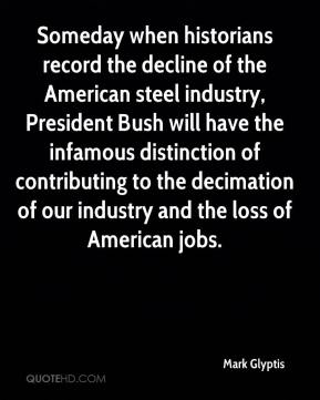 Mark Glyptis  - Someday when historians record the decline of the American steel industry, President Bush will have the infamous distinction of contributing to the decimation of our industry and the loss of American jobs.
