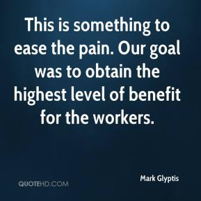 Mark Glyptis  - This is something to ease the pain. Our goal was to obtain the highest level of benefit for the workers.