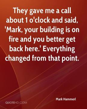 Mark Hammerl  - They gave me a call about 1 o'clock and said, 'Mark, your building is on fire and you better get back here.' Everything changed from that point.