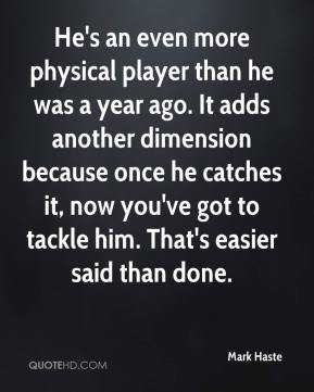 He's an even more physical player than he was a year ago. It adds another dimension because once he catches it, now you've got to tackle him. That's easier said than done.