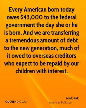Every American born today owes $43,000 to the federal government the day she or he is born. And we are transferring a tremendous amount of debt to the new generation, much of it owed to overseas creditors who expect to be repaid by our children with interest.