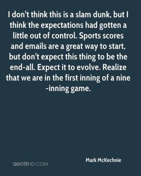 Mark McKechnie  - I don't think this is a slam dunk, but I think the expectations had gotten a little out of control. Sports scores and emails are a great way to start, but don't expect this thing to be the end-all. Expect it to evolve. Realize that we are in the first inning of a nine-inning game.