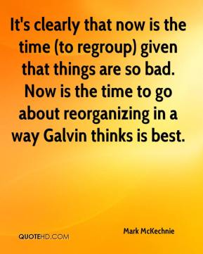 Mark McKechnie  - It's clearly that now is the time (to regroup) given that things are so bad. Now is the time to go about reorganizing in a way Galvin thinks is best.