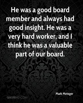 Mark Metzger  - He was a good board member and always had good insight. He was a very hard worker, and I think he was a valuable part of our board.