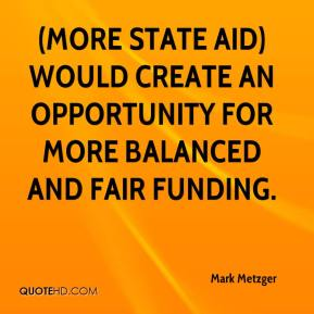 Mark Metzger  - (More state aid) would create an opportunity for more balanced and fair funding.