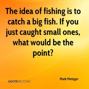 The idea of fishing is to catch a big fish. If you just caught small ones, what would be the point?